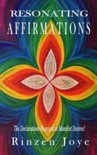 Resonating Affirmations - The Declarations Required To Manifest Desires ebook by Rinzen Joye