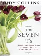 The Seven T's - Finding Hope and Healing in the Wake of Tragedy ebook by Judy Collins