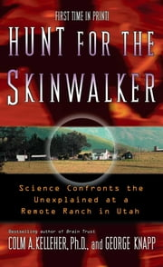 Hunt for the Skinwalker - Science Confronts the Unexplained at a Remote Ranch in Utah ebook by George Knapp,Ph.D. Colm A. Kelleher, Ph.D.