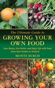 The Ultimate Guide to Growing Your Own Food - Save Money, Live Better, and Enjoy Life with Food from Your Garden or Orchard ebook by Monte Burch