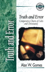 Truth and Error - Comparative Charts of Cults and Christianity ebook by Alan W. Gomes