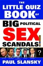 The Little Quiz Book of Big Political Sex Scandals ebook by Paul Slansky