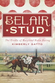 Belair Stud - The Cradle of Maryland Horse Racing ebook by Kimberly Gatto