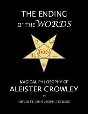 The Ending of the Words : Magical Philosophy of Aleister Crowley ebook by Oliver St. John,Sophie di Jorio