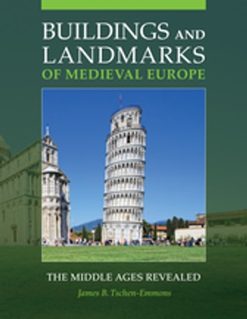 Buildings and Landmarks of Medieval Europe: The Middle Ages Revealed - The Middle Ages Revealed ebook by James B. Tschen-Emmons