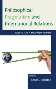 Philosophical Pragmatism and International Relations - Essays for a Bold New World ebook by Shane J. Ralston,Brian E. Butler,Matthew J. Brown,Phillip Deen,Loren Goldman,John Kaag,John Ryder,Patricia Shields,Joseph Soeters,Eric Weber