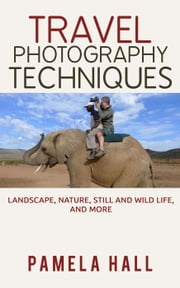 Travel Photography Techniques: Landscape, Nature, Still And Wild Life, And More! ebook by Pamela Hall