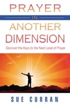 Prayer in Another Dimension: Discover the Keys to the Next Level of Prayer ebook by Sue Curran