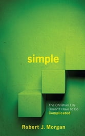 SIMPLE - The Christian Life Doesn't Have to Be Complicated ebook by Robert J Morgan