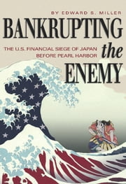 Bankrupting the Enemy - The U.S. Financial Siege of Japan Before Pearl Harbor ebook by Edward S. Miller