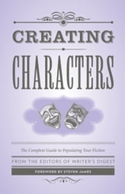 Creating Characters - The Complete Guide to Populating Your Fiction ebook by Writer's Digest Editors,Steven James