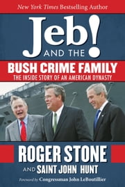 Jeb! and the Bush Crime Family - The Inside Story of an American Dynasty ebook by Roger Stone,Saint John Hunt,John LeBoutillier