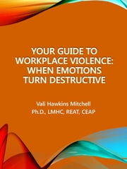 Your Guide to Workplace Violence - When Emotions Turn Destructive ebook by Vali Hawkins Mitchell, Ph.D, LMHC,...