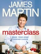 Masterclass: Make Your Home Cooking Easier ebook by James Martin