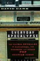 Everyday Apocalypse - The Sacred Revealed in Radiohead, The Simpsons, and Other Pop Culture Icons ebook by David Dark