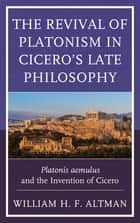 The Revival of Platonism in Cicero's Late Philosophy ebook by William H. F. Altman