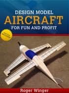 Design Model Aircraft for Fun And Profit ebook by Roger Winger