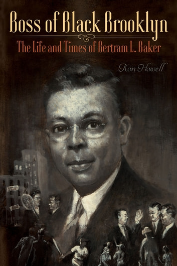Boss of Black Brooklyn - The Life and Times of Bertram L. Baker ebook by Ron Howell