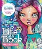 Create Your Life Book - Mixed-Media Art Projects for Expanding Creativity and Encouraging Personal Growth ebook by Tamara Laporte