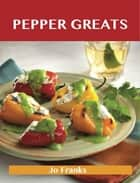Pepper Greats: Delicious Pepper Recipes, The Top 100 Pepper Recipes ebook by Franks Jo