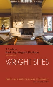 Wright Sites - A Guide to Frank Lloyd Wright Public Places ebook by The Frank Llyod Building Conservancy, Joe Hoglund, Jack Quinan