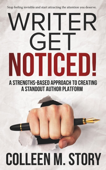 Writer Get Noticed! - A Strengths-Based Approach to Creating a Standout Author Platform ebook by Colleen M. Story