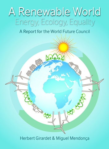 Renewable World - Energy, Ecology, Equality ebook by Herbert Girardet,Miguel Mendonca