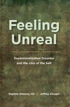 Feeling Unreal - Depersonalization Disorder and the Loss of the Self ebook by Daphne Simeon, Jeffrey Abugel