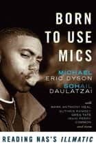 Born to Use Mics - Reading Nas's Illmatic ebook by Michael Eric Dyson, Sohail Daulatzai