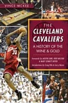 The Cleveland Cavaliers: A History of the Wine & Gold ebook by Vince McKee, Mary Schmitt Boyer, Fred McLeod,...