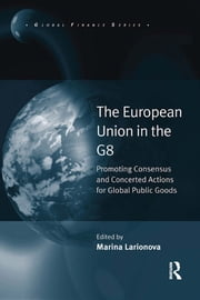 The European Union in the G8 - Promoting Consensus and Concerted Actions for Global Public Goods ebook by Marina Larionova