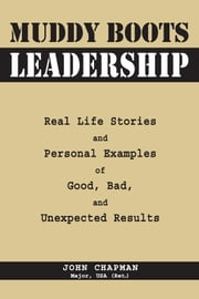 Muddy Boots Leadership - Real Life Stories and Personal Examples of Good, Bad, and Unexpected Results ebook by John Chapman