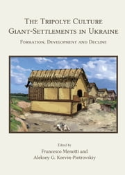 The Tripolye Culture Giant-Settlements in Ukraine - Formation, development and decline ebook by Francesco Menotti,Aleksey G. Korvin-Piotrovskiy
