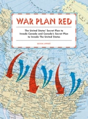 War Plan Red - The United States' Secret Plan to Invade Canada and Canada's Secret Plan to Invade the United States ebook by Kevin Lippert