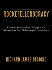 "Rockefellerocracy - Kennedy Assassinations, Watergate and Monopoly of the ""Philanthropic"" Foundations ebook by Richard James DeSocio"