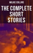 The Complete Short Stories of Wilkie Collins - The Best Short Fiction from the English writer, known for his mystery novels The Woman in White, No Name, Armadale, The Moonstone, The Law and The Lady, The Dead Secret, Man and Wife and many more… ebook by Wilkie Collins