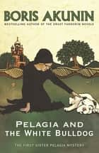Pelagia and the White Bulldog - The First Sister Pelagia Mystery ebook by Boris Akunin