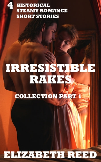 Irresistible Rakes Collection Part 1: 4 Historical Steamy Romance Short Stories ebook by Elizabeth Reed