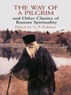 The Way of a Pilgrim and Other Classics of Russian Spirituality ebook by G. P. Fedotov