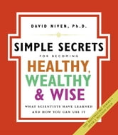 The Simple Secrets for Becoming Healthy, Wealthy, and Wise - What Scientists Have Learned and How You Can Use It ebook by David Niven, PhD