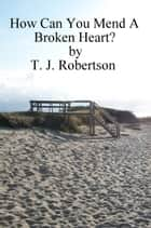 How Can You Mend A Broken Heart? ebook by T. J. Robertson