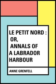 Le Petit Nord : or, Annals of a Labrador Harbour ebook by Anne Grenfell