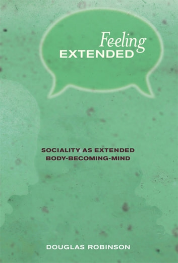 Feeling Extended - Sociality as Extended Body-Becoming-Mind ebook by Douglas Robinson