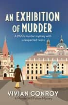 An Exhibition of Murder - A 1920s murder mystery with unexpected twists ebook by Vivian Conroy