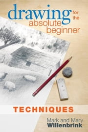 Drawing for the Absolute Beginner, Techniques ebook by Mark Willenbrink, Mary Willenbrink