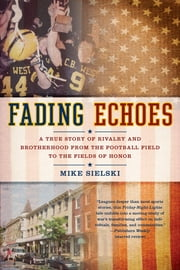 Fading Echoes - A True Story of Rivalry and Brotherhood from the Football Field to the Fields of Honor ebook by Mike Sielski