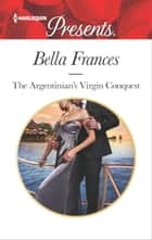 The Argentinian's Virgin Conquest - An Emotional and Sensual Romance ebook by Bella Frances