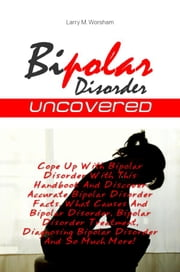 Bipolar Disorder Uncovered - Cope Up With Bipolar Disorder With This Handbook And Discover Accurate Bipolar Disorder Facts, What Causes And Bipolar Disorder, Bipolar Disorder Treatment, Diagnosing Bipolar Disorder And So Much More! ebook by Larry M. Worsham