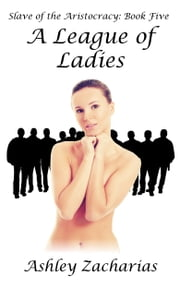 Slave of the Aristocracy, Book Five: A League of Ladies ebook by Ashley Zacharias