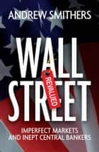Wall Street Revalued - Imperfect Markets and Inept Central Bankers ebook by Andrew Smithers